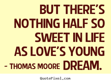 Quote about love - But there's nothing half so sweet in life as love's young dream.
