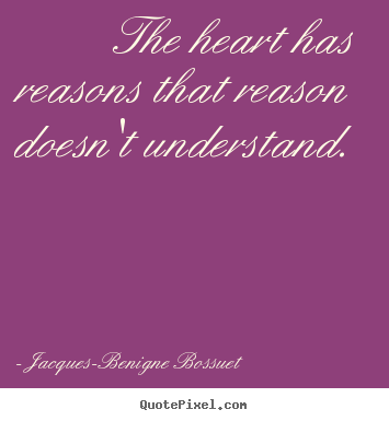 Jacques-Benigne Bossuet pictures sayings - The heart has reasons that reason doesn't understand.  - Love quotes