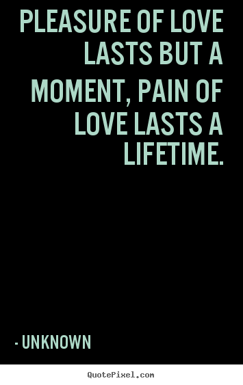 Pleasure of love lasts but a moment, pain of love lasts a lifetime. Unknown  love quotes