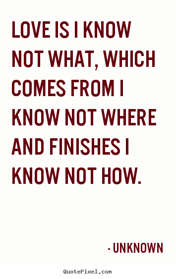 Unknown picture quotes - Love is i know not what, which comes from i know not where and finishes.. - Love quotes