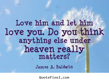 James A. Baldwin poster quotes - Love him and let him love you. do you think anything else.. - Love quotes