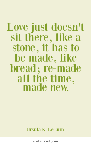 Love quotes - Love just doesn't sit there, like a stone, it has to..
