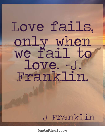 J Franklin photo quotes - Love fails, only when we fail to love. -j. franklin. - Love quotes