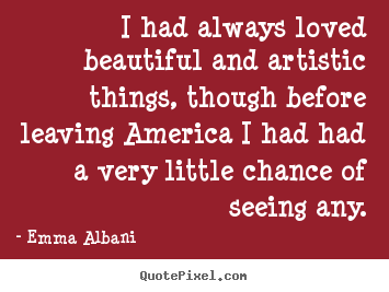 I had always loved beautiful and artistic things, though before.. Emma Albani great love quotes