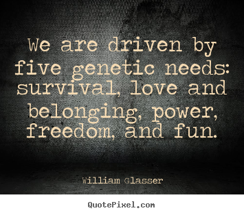 We are driven by five genetic needs: survival, love.. William Glasser top love quotes