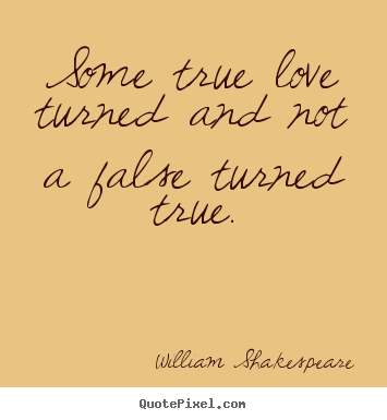 Sayings about love - Some true love turned and not a false turned true.