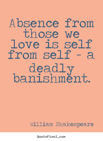 Love quote - Absence from those we love is self from self - a deadly banishment.