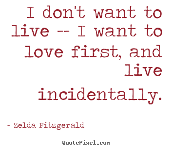 Zelda Fitzgerald picture quotes - I don't want to live -- i want to love first, and live incidentally. - Love quotes
