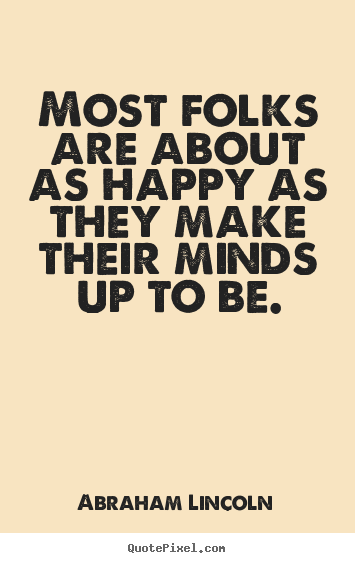 Most folks are about as happy as they make their.. Abraham Lincoln  motivational quote