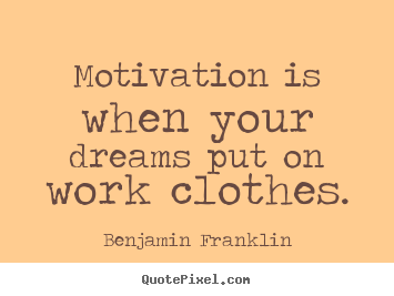 Motivational quote - Motivation is when your dreams put on work clothes.
