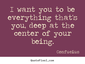 Confucius picture quotes - I want you to be everything that's you, deep at the center.. - Motivational quotes