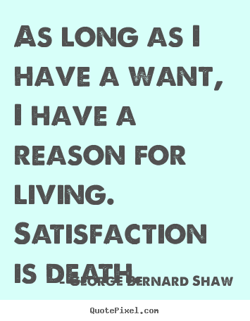 As long as i have a want, i have a reason for.. George Bernard Shaw greatest motivational quote