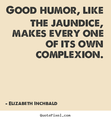 Good humor, like the jaundice, makes every one of its.. Elizabeth Inchbald best motivational quotes