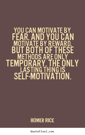 Quote about motivational - You can motivate by fear. and you can motivate by reward...