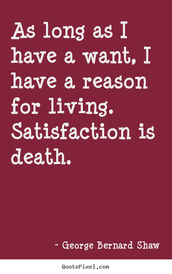 How to make poster quotes about motivational - As long as i have a want, i have a reason for living. satisfaction..