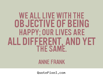 We all live with the objective of being happy;.. Anne Frank great motivational quotes