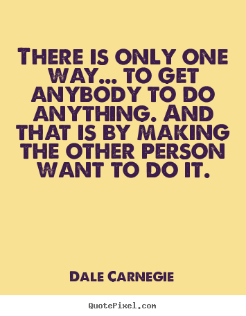 Dale Carnegie picture quotes - There is only one way... to get anybody to.. - Motivational quotes