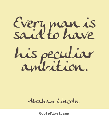 Abraham Lincoln picture quotes - Every man is said to have his peculiar ambition. - Motivational quotes