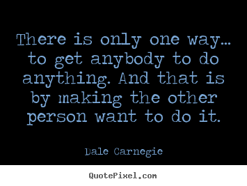 Sayings about motivational - There is only one way... to get anybody to do anything. and..