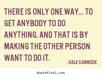 Dale Carnegie photo quotes - There is only one way... to get anybody to do anything. and.. - Motivational quotes