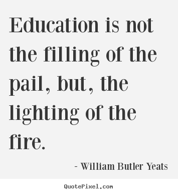 Education is not the filling of the pail, but, the lighting of.. William Butler Yeats greatest motivational quote