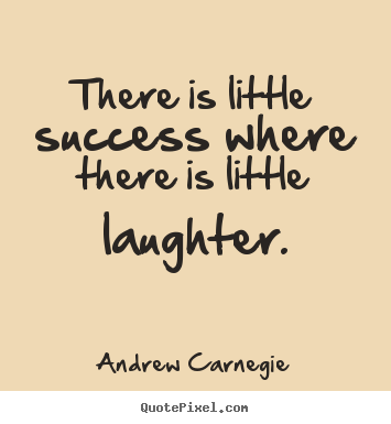 Andrew Carnegie picture quotes - There is little success where there is little laughter. - Success quotes