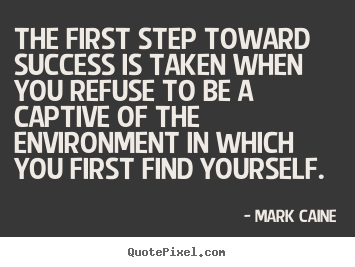 Success quote - The first step toward success is taken when you refuse..
