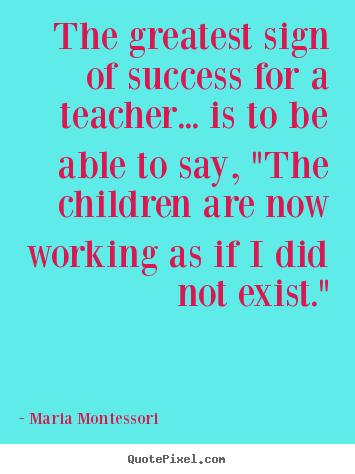 Diy picture quote about success - The greatest sign of success for a teacher... is to be able..