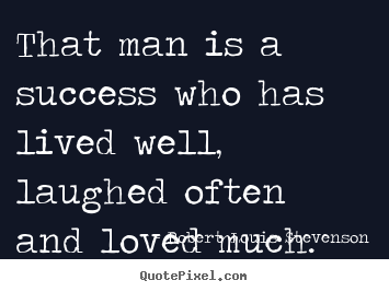 Quotes about success - That man is a success who has lived well, laughed often..