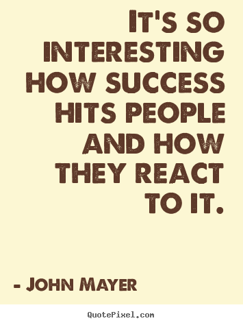 It's so interesting how success hits people and how they.. John Mayer  success quote