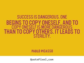 Success is dangerous. one begins to copy oneself, and to.. Pablo Picasso  success quotes