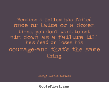Because a fellow has failed once or twice or a dozen times,.. George Horace Lorimer top success quote