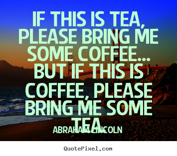 Design your own picture quotes about success - If this is tea, please bring me some coffee.....
