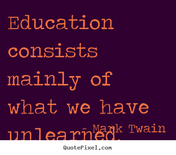 Success quotes - Education consists mainly of what we have unlearned.