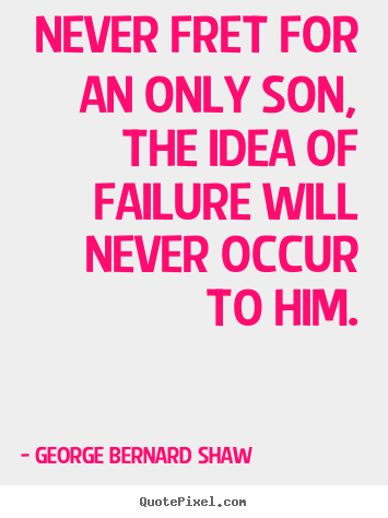 George Bernard Shaw picture quotes - Never fret for an only son, the idea of failure will.. - Success quotes