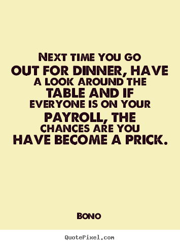 Bono picture quotes - Next time you go out for dinner, have a look around the table and if.. - Success quotes