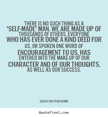 There is no such thing as a 'self-made' man. we are made up of thousands.. George Matthew Adams best success quotes