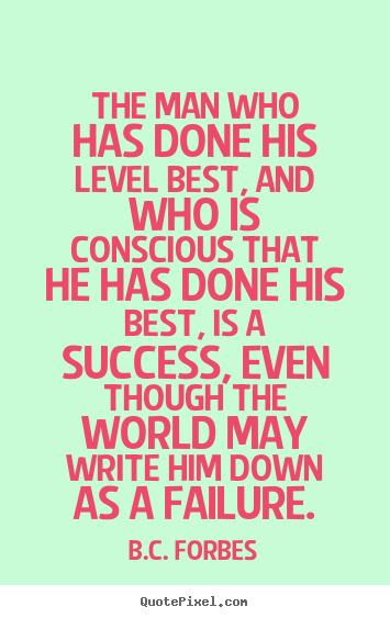 The man who has done his level best, and who is conscious that.. B.C. Forbes great success quote