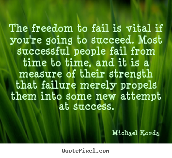 The freedom to fail is vital if you're going to succeed... Michael Korda  success quotes