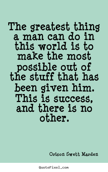 Quotes about success - The greatest thing a man can do in this world is..