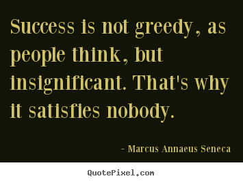 Create your own picture quotes about success - Success is not greedy, as people think, but insignificant...