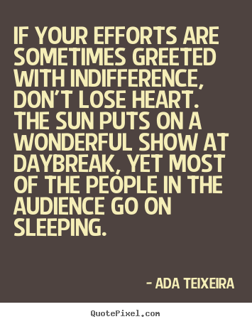 Ada Teixeira picture quotes - If your efforts are sometimes greeted with indifference,.. - Success quotes
