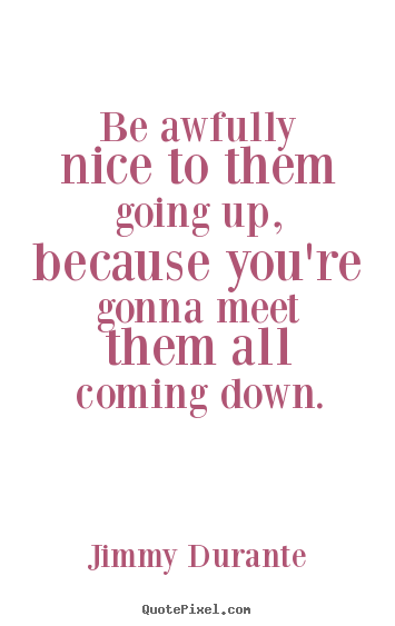 Jimmy Durante poster quote - Be awfully nice to them going up, because you're gonna meet.. - Success quotes