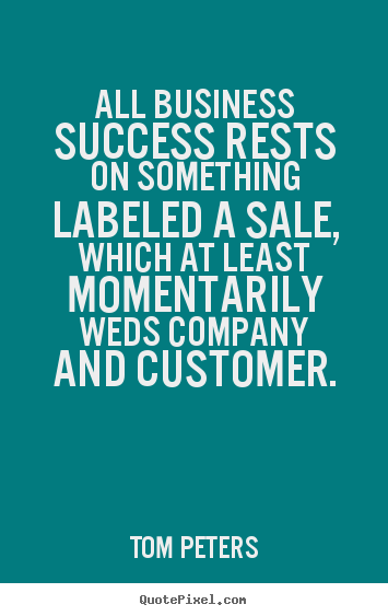 Quotes about success - All business success rests on something labeled..