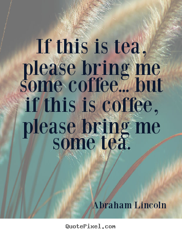 If this is tea, please bring me some coffee... but if this is coffee,.. Abraham Lincoln great success quotes