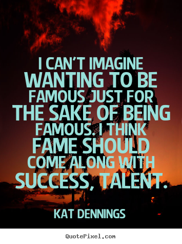 Quote about success - I can't imagine wanting to be famous just for the..