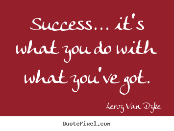 Quote about success - Success... it's what you do with what you've got.