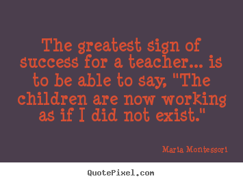 Customize picture quotes about success - The greatest sign of success for a teacher... is to be able to say,..