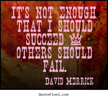 Create custom picture quotes about success - It's not enough that i should succeed - others should fail.