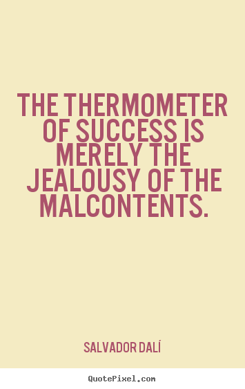 Salvador Dalí picture quotes - The thermometer of success is merely the jealousy of the malcontents. - Success quotes